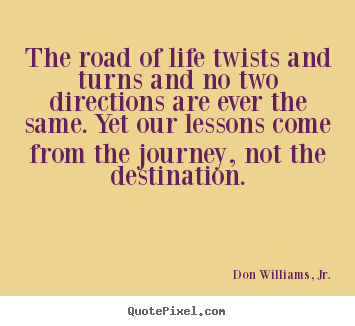 The road of life twists and turns and no two directions are ever the.. Don Williams, Jr. greatest inspirational quotes