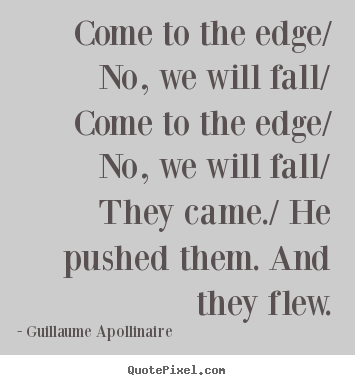 Inspirational quotes - Come to the edge/ no, we will fall/ come to the edge/ no,..