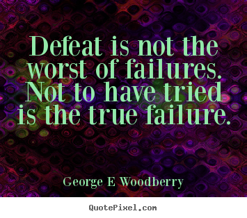 Quote about inspirational - Defeat is not the worst of failures. not to have tried..
