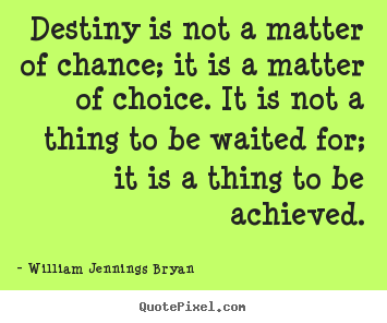 Destiny is not a matter of chance; it is a matter.. William Jennings Bryan  inspirational quotes