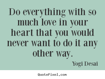 Make custom picture quote about inspirational - Do everything with so much love in your heart that you would..