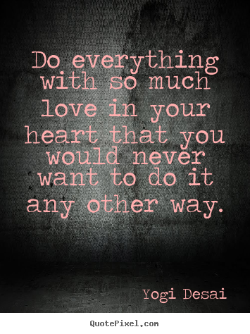 Customize picture quote about inspirational - Do everything with so much love in your heart..