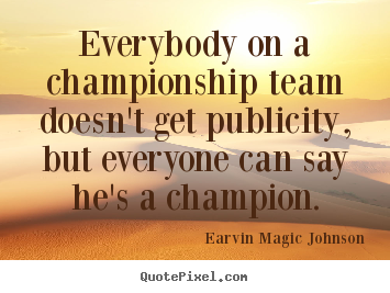 Inspirational quotes - Everybody on a championship team doesn't get publicity, but..
