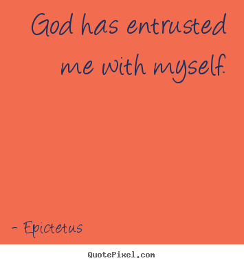 God has entrusted me with myself. Epictetus popular inspirational quotes