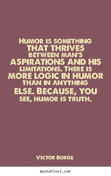 Humor is something that thrives between man's aspirations and.. Victor Borge greatest inspirational quote