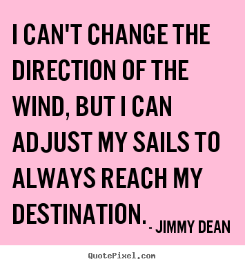 I can't change the direction of the wind, but i can adjust my sails to.. Jimmy Dean great inspirational quote