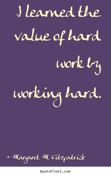 Quotes about inspirational - I learned the value of hard work by working hard.