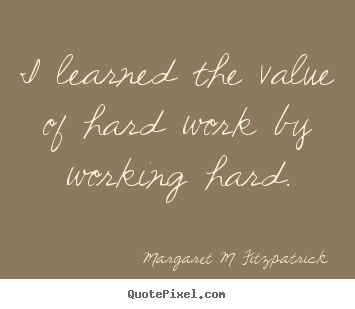 Inspirational quotes - I learned the value of hard work by working hard.