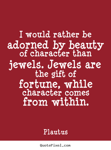 Diy picture quote about inspirational - I would rather be adorned by beauty of character than jewels. jewels..