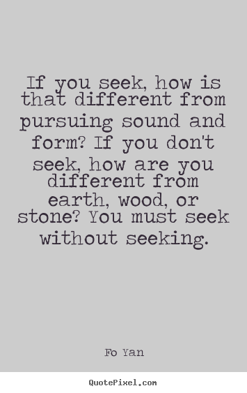 Quotes about inspirational - If you seek, how is that different from pursuing sound and form?..