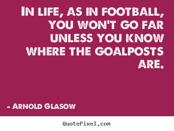 Inspirational quote - In life, as in football, you won't go far unless you know where..
