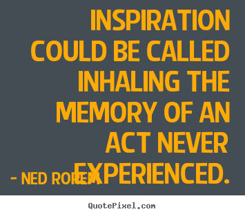 Inspirational quote - Inspiration could be called inhaling the memory of an act never experienced.