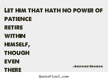 Baltasar Gracian picture quote - Let him that hath no power of patience retire within himself,.. - Inspirational quotes