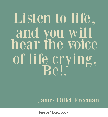 Design custom photo quotes about inspirational - Listen to life, and you will hear the voice of life crying,..
