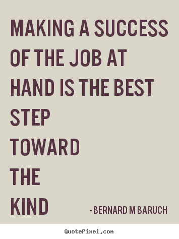 Making a success of the job at hand is the best step.. Bernard M Baruch best inspirational quotes