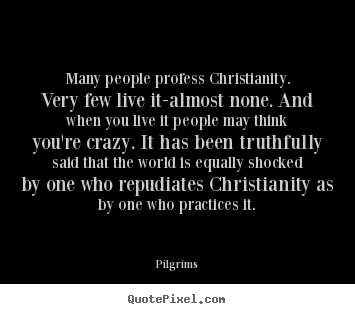 Pilgrims picture quote - Many people profess christianity. very few live it-almost.. - Inspirational quotes