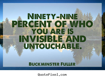Buckminster Fuller poster quotes - Ninety-nine percent of who you are is invisible and untouchable. - Inspirational quotes
