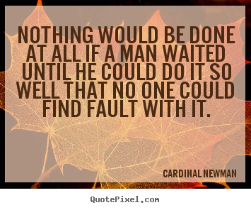 Cardinal Newman picture quotes - Nothing would be done at all if a man waited.. - Inspirational quotes