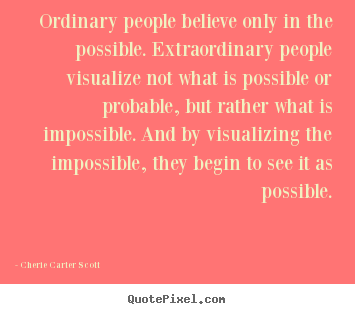 Cherie Carter Scott picture quote - Ordinary people believe only in the possible. extraordinary.. - Inspirational sayings