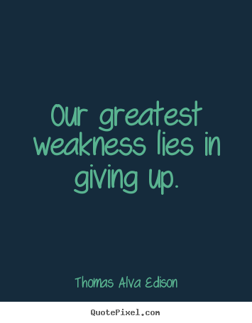 Thomas Alva Edison picture quotes - Our greatest weakness lies in giving up. - Inspirational sayings