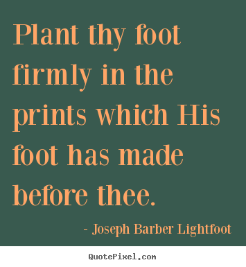 Make personalized picture quote about inspirational - Plant thy foot firmly in the prints which his foot has made..