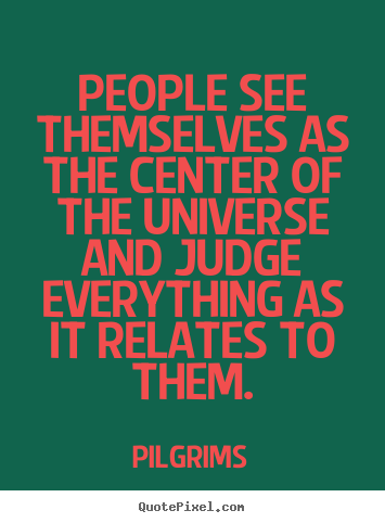 Quote about inspirational - People see themselves as the center of the universe and..
