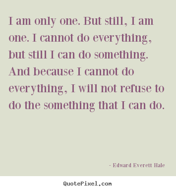 I am only one. but still, i am one. i cannot do everything,.. Edward Everett Hale  inspirational quotes