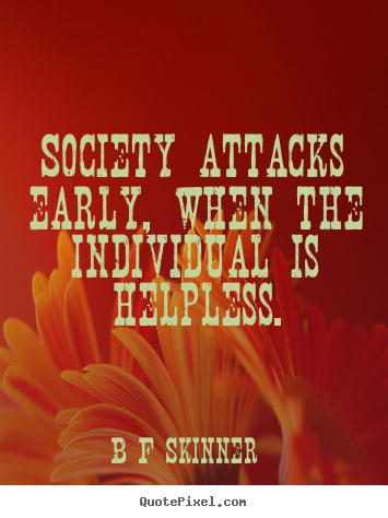Inspirational quote - Society attacks early, when the individual is helpless.