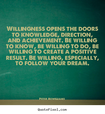 Peter Mcwilliams picture quote - Willingness opens the doors to knowledge, direction, and.. - Inspirational sayings