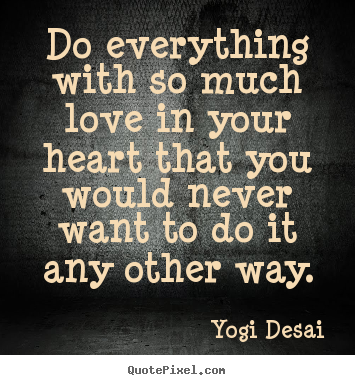 Do everything with so much love in your heart that.. Yogi Desai best inspirational quote