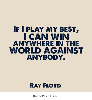 Diy picture quotes about inspirational - If i play my best, i can win anywhere in the world against..