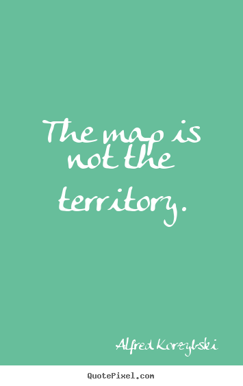 Inspirational quotes - The map is not the territory.