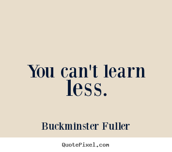 Buckminster Fuller picture quotes - You can't learn less. - Inspirational quotes