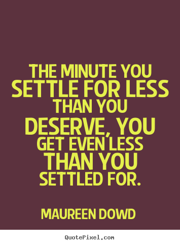 Design your own picture quote about inspirational - The minute you settle for less than you deserve, you get..