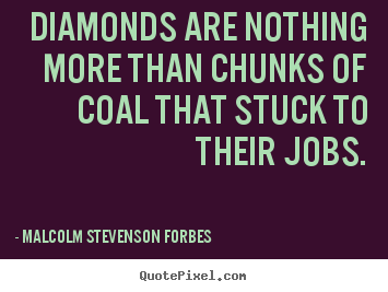 Inspirational quotes - Diamonds are nothing more than chunks of coal that stuck..