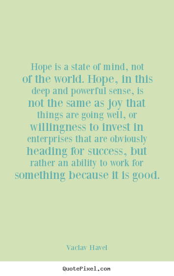 Hope is a state of mind, not of the world. hope, in this deep and.. Vaclav Havel greatest inspirational quotes