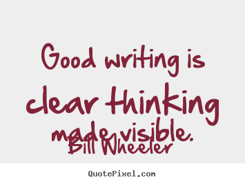 Good writing is clear thinking made visible. Bill Wheeler best inspirational quotes