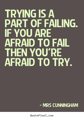 Mrs Cunningham photo quotes - Trying is a part of failing. if you are afraid to fail.. - Inspirational quote
