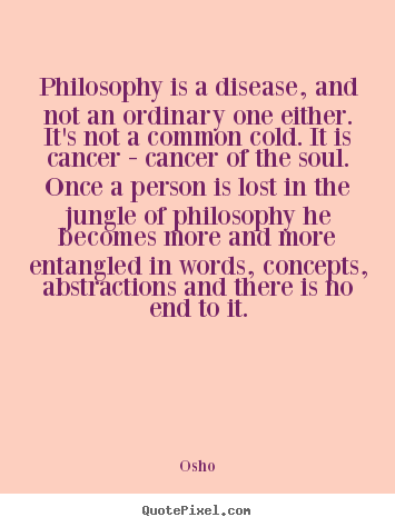 Inspirational sayings - Philosophy is a disease, and not an ordinary one either. it's not a..