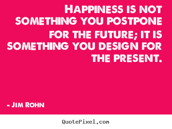 Happiness is not something you postpone for the future;.. Jim Rohn top inspirational quotes