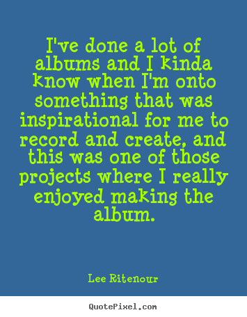 Create picture quotes about inspirational - I've done a lot of albums and i kinda know when i'm..