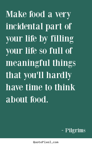 Make food a very incidental part of your life by filling your life so.. Pilgrims good inspirational quote