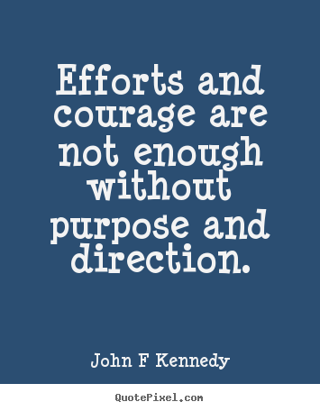 John F Kennedy picture quotes - Efforts and courage are not enough without purpose.. - Inspirational quote