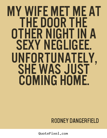 My wife met me at the door the other night.. Rodney Dangerfield top inspirational quote