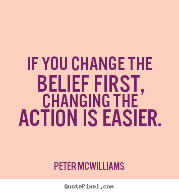If you change the belief first, changing the action is.. Peter Mcwilliams famous inspirational quotes