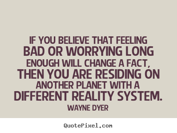Inspirational quotes - If you believe that feeling bad or worrying long enough will..