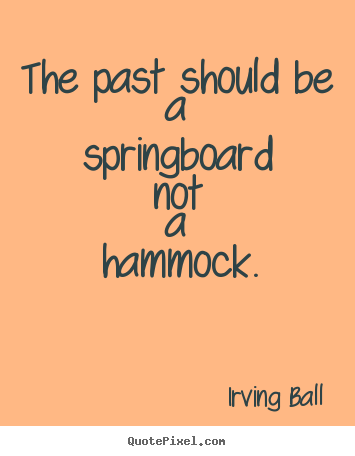 Irving Ball picture quote - The past should be a springboard not a hammock. - Inspirational quotes