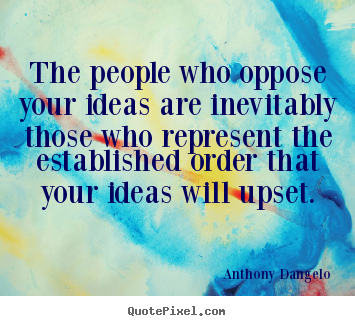 Anthony Dangelo picture quotes - The people who oppose your ideas are inevitably those.. - Inspirational quotes