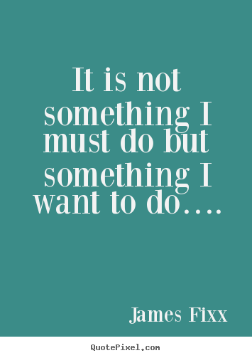 It is not something i must do but something i want to do…. James Fixx popular inspirational quote