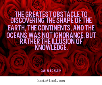 The greatest obstacle to discovering the shape of the.. Daniel Borsten good inspirational quotes